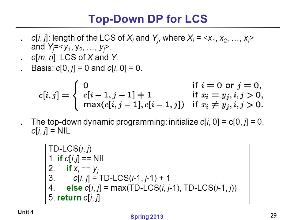 Top-Down DP for LCS c[i, j]: length of the LCS of Xi and Yj, where Xi = <x1, x2, …, xi> and Yj=<y1, y2, …, yj>.